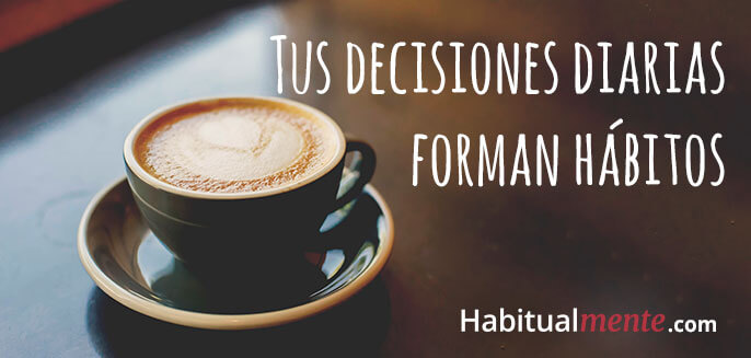 tus decisiones diarias forman hábitos
