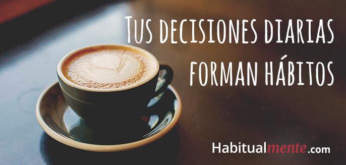 tus decisiones diarias forman hábitos