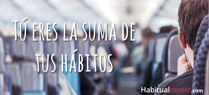 tú eres la suma de tus hábitos
