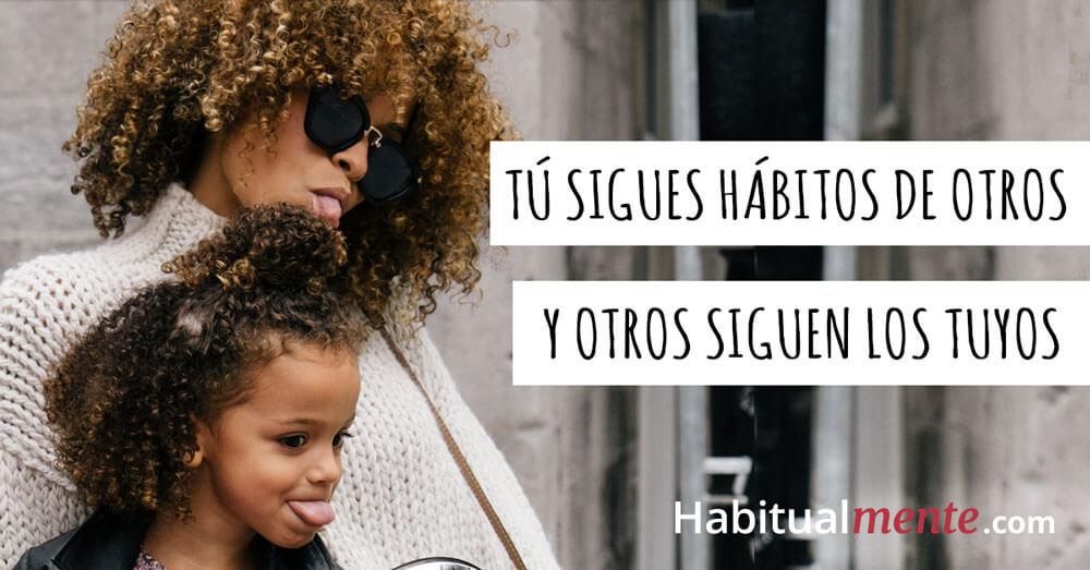 tu sigues habitos de otros y otros siguen tus hábitos